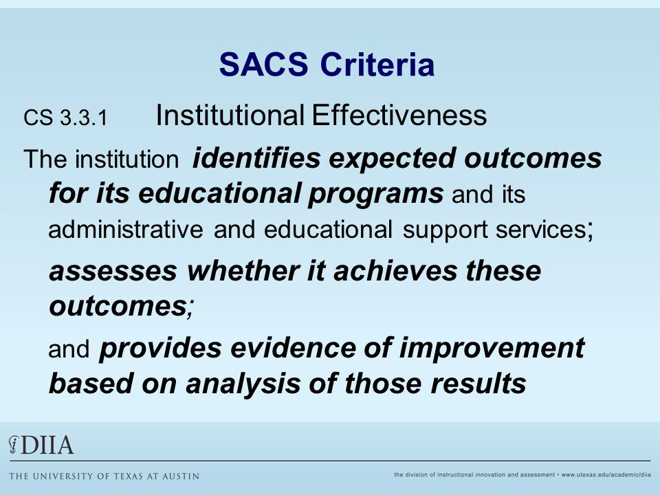 SACS Criteria CS 3.3.1 Institutional Effectiveness The institution identifies expected outcomes for its educational programs and its administrative and educational support services ; assesses whether it achieves these outcomes; and provides evidence of improvement based on analysis of those results