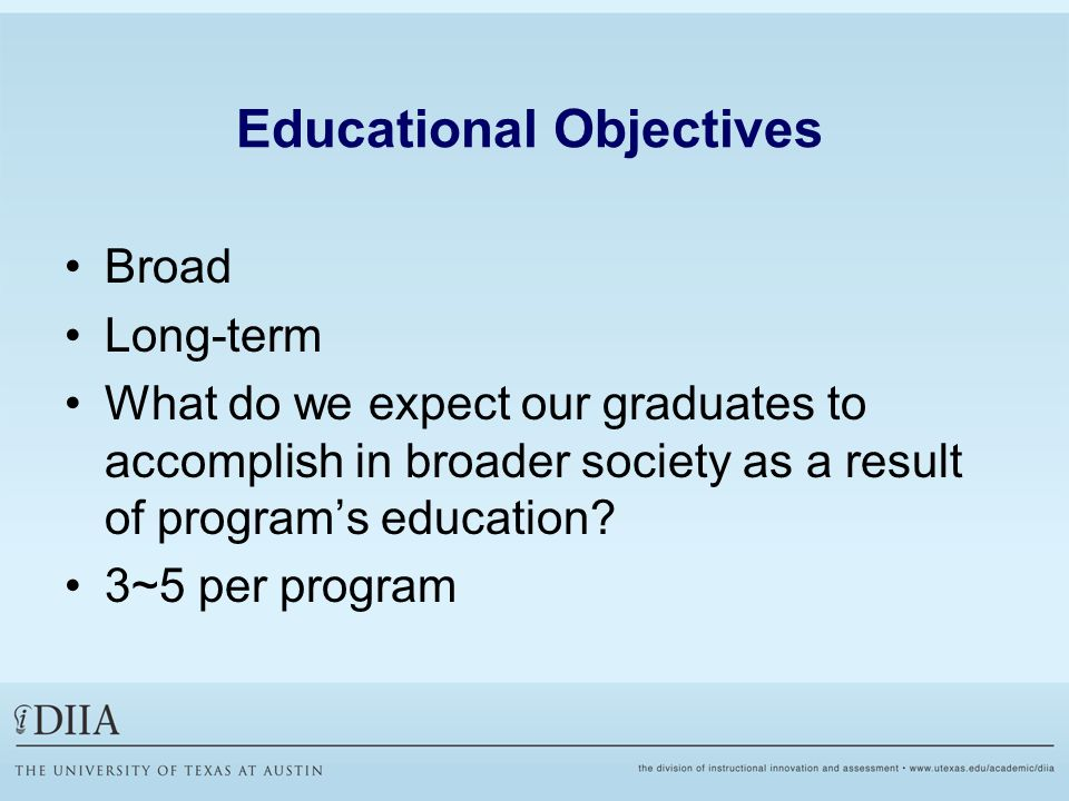 Educational Objectives Broad Long-term What do we expect our graduates to accomplish in broader society as a result of program's education.