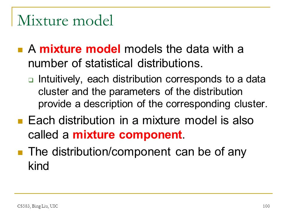 CS583, Bing Liu, UIC 100 Mixture model A mixture model models the data with a number of statistical distributions.  Intuitively, each distribution co