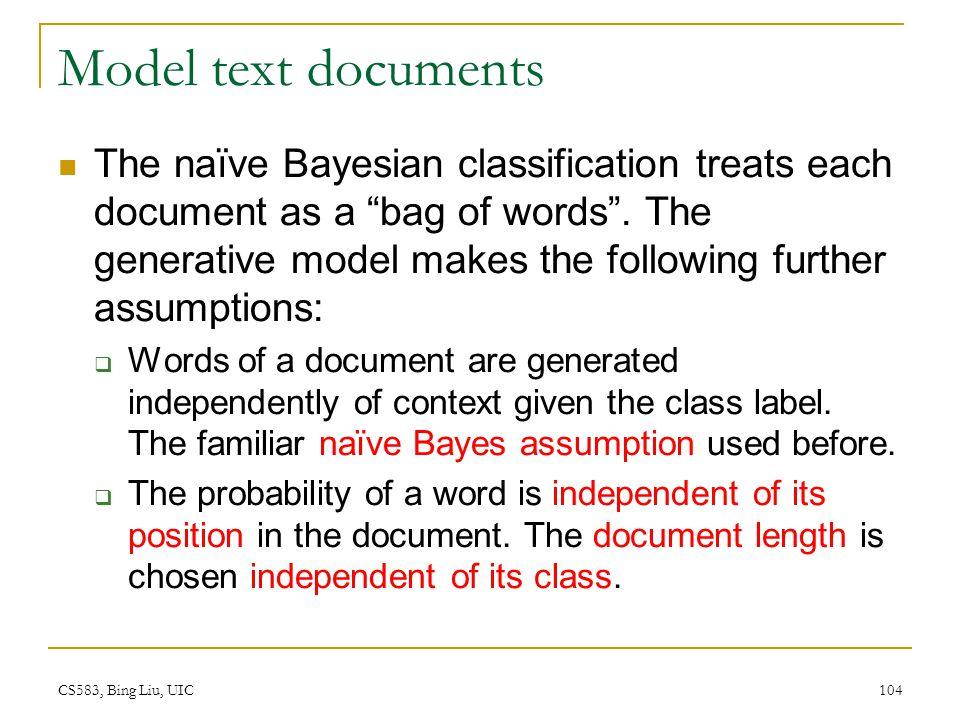 "CS583, Bing Liu, UIC 104 Model text documents The naïve Bayesian classification treats each document as a ""bag of words"". The generative model makes t"