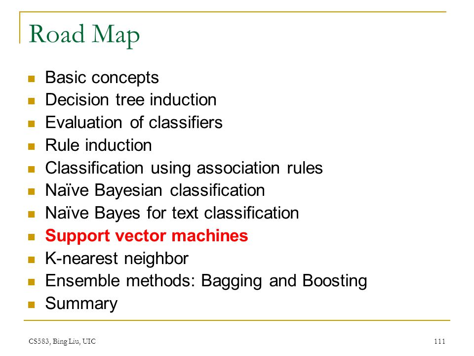 CS583, Bing Liu, UIC 111 Road Map Basic concepts Decision tree induction Evaluation of classifiers Rule induction Classification using association rul