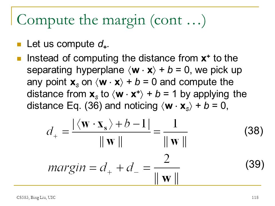 CS583, Bing Liu, UIC 118 Compute the margin (cont …) Let us compute d +. Instead of computing the distance from x + to the separating hyperplane  w 