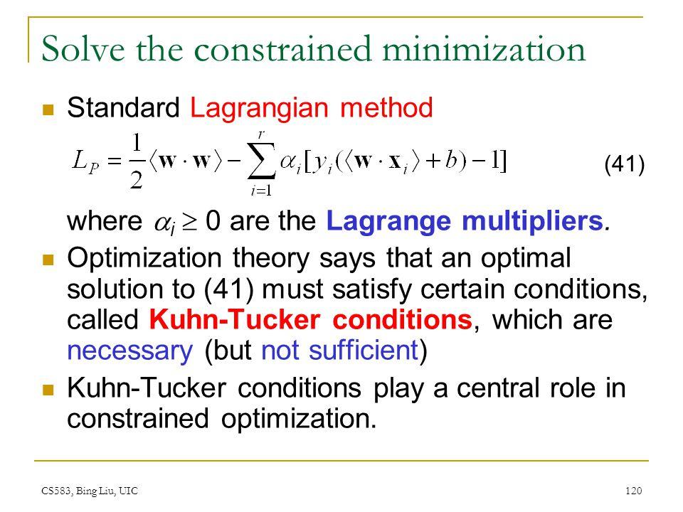 CS583, Bing Liu, UIC 120 Solve the constrained minimization Standard Lagrangian method where  i  0 are the Lagrange multipliers. Optimization theory