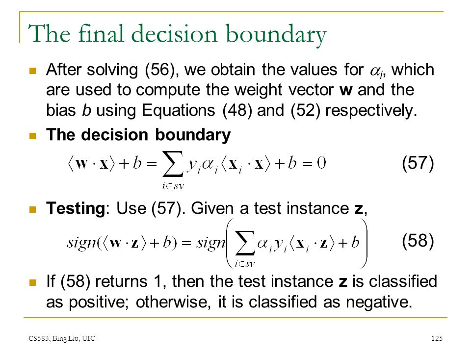 CS583, Bing Liu, UIC 125 The final decision boundary After solving (56), we obtain the values for  i, which are used to compute the weight vector w a