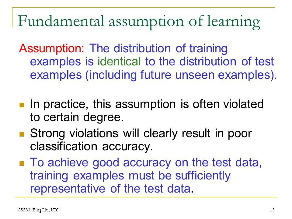 CS583, Bing Liu, UIC 13 Fundamental assumption of learning Assumption: The distribution of training examples is identical to the distribution of test