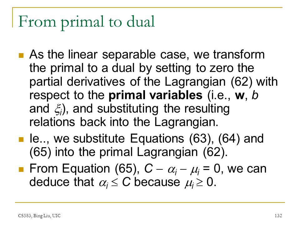 CS583, Bing Liu, UIC 132 From primal to dual As the linear separable case, we transform the primal to a dual by setting to zero the partial derivative