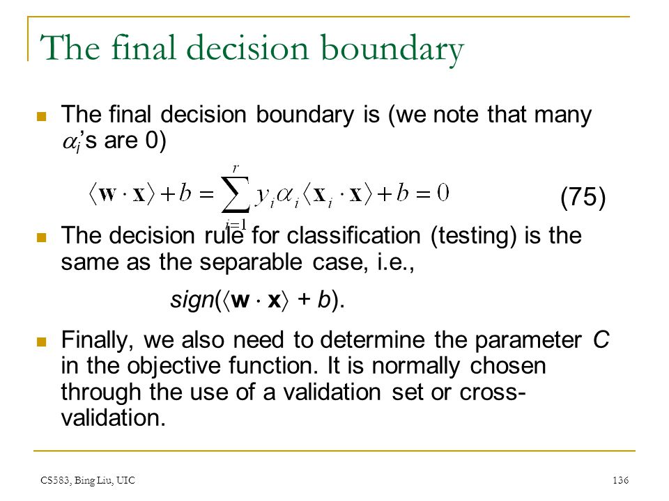 CS583, Bing Liu, UIC 136 The final decision boundary The final decision boundary is (we note that many  i 's are 0) The decision rule for classificat