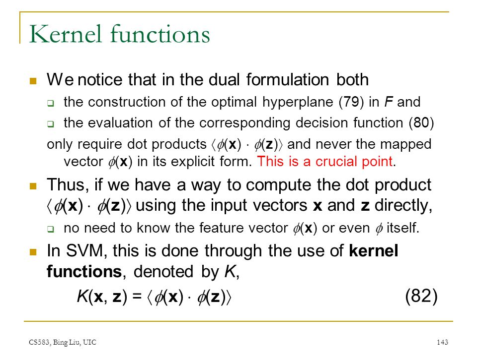 CS583, Bing Liu, UIC 143 Kernel functions We notice that in the dual formulation both  the construction of the optimal hyperplane (79) in F and  the