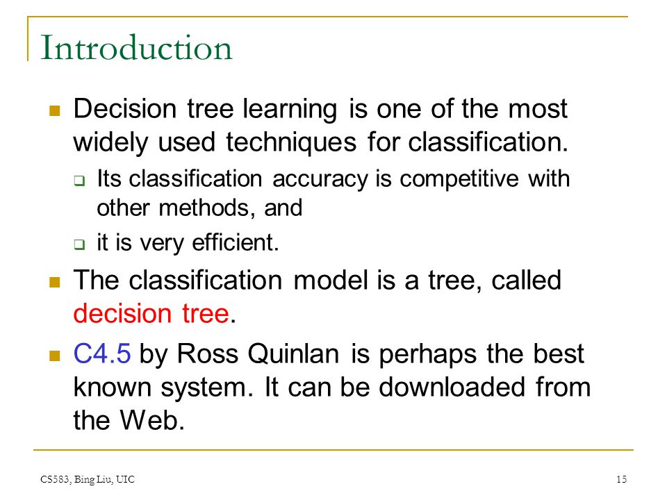 CS583, Bing Liu, UIC 15 Introduction Decision tree learning is one of the most widely used techniques for classification.  Its classification accurac