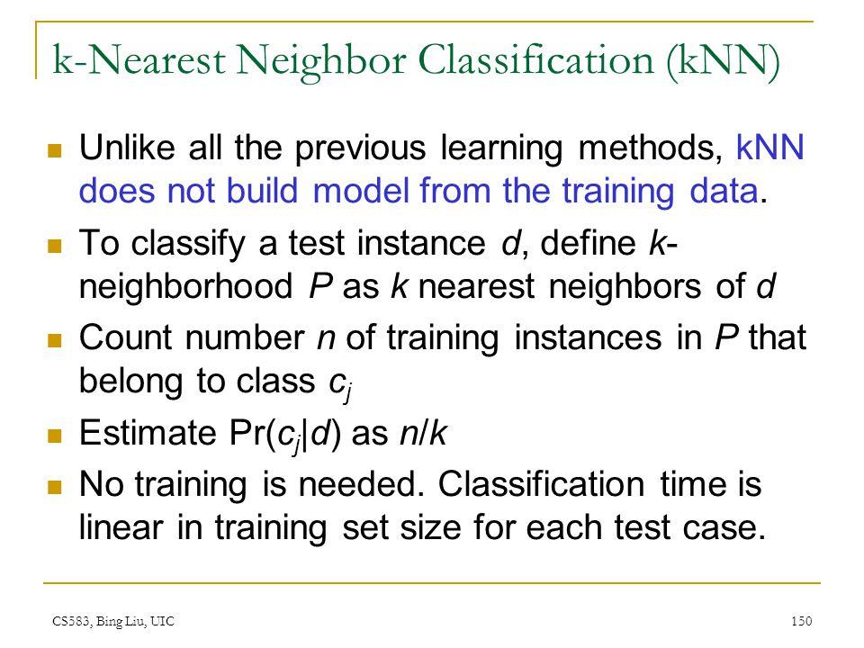 CS583, Bing Liu, UIC 150 k-Nearest Neighbor Classification (kNN) Unlike all the previous learning methods, kNN does not build model from the training