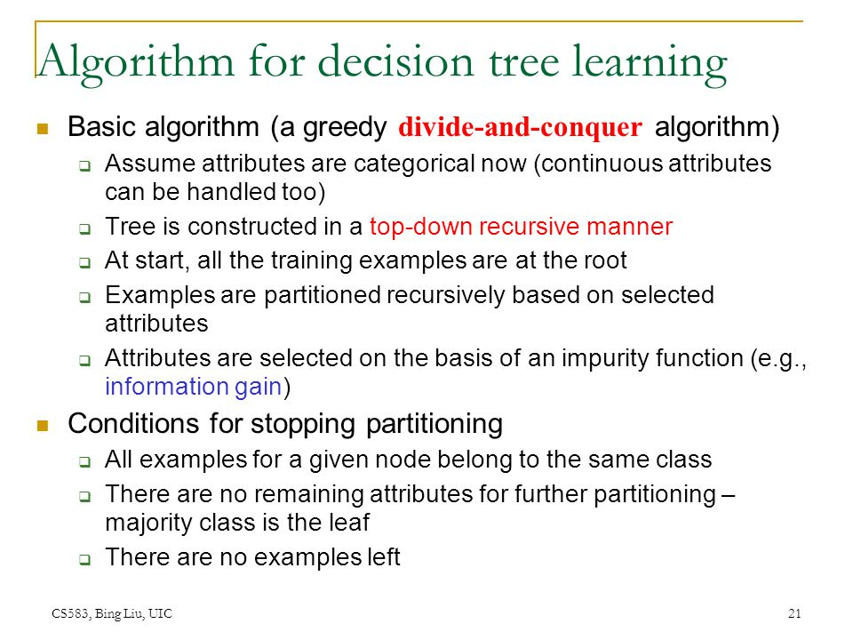 CS583, Bing Liu, UIC 21 Algorithm for decision tree learning Basic algorithm (a greedy divide-and-conquer algorithm)  Assume attributes are categoric