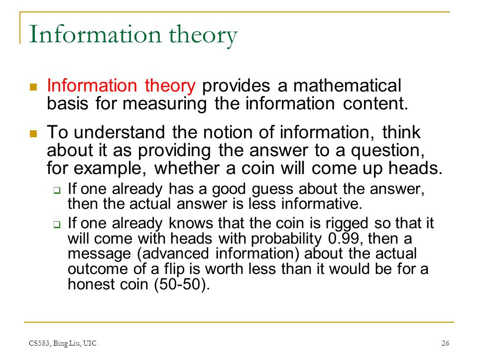 CS583, Bing Liu, UIC 26 Information theory Information theory provides a mathematical basis for measuring the information content. To understand the n