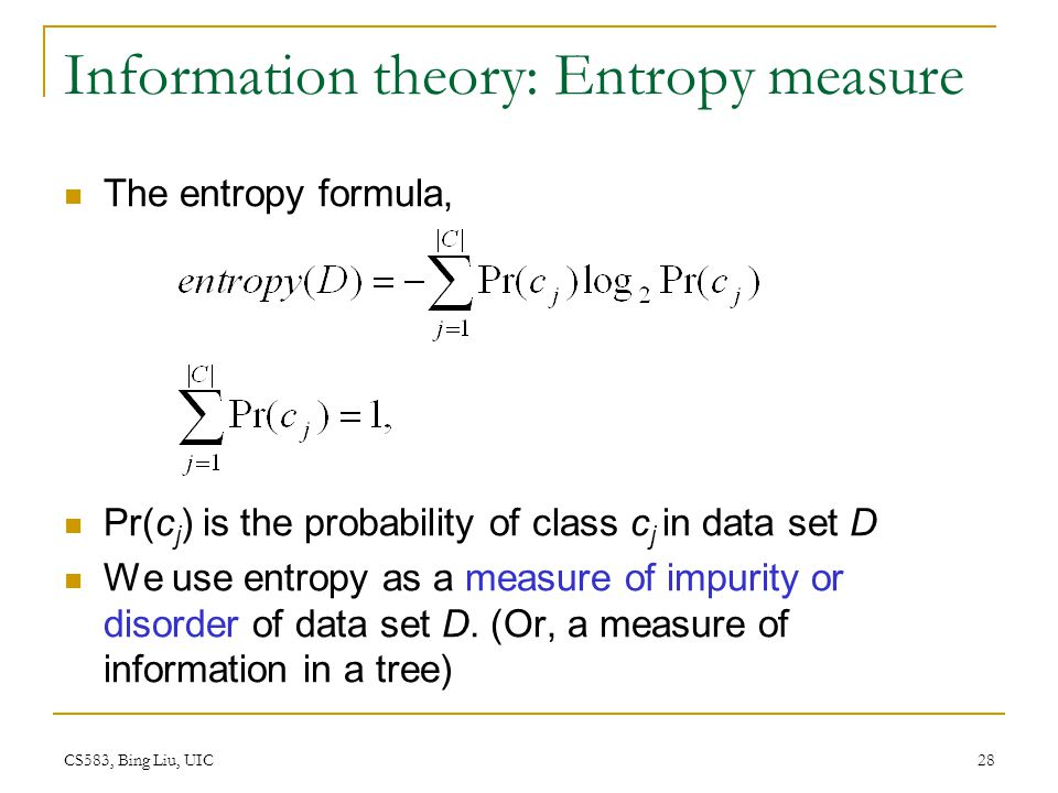 CS583, Bing Liu, UIC 28 Information theory: Entropy measure The entropy formula, Pr(c j ) is the probability of class c j in data set D We use entropy