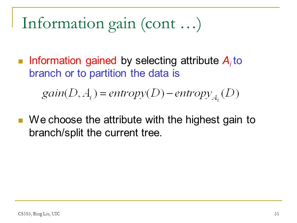 CS583, Bing Liu, UIC 31 Information gain (cont …) Information gained by selecting attribute A i to branch or to partition the data is We choose the at