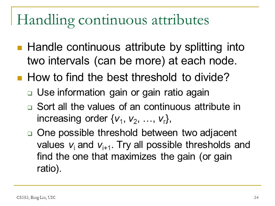 CS583, Bing Liu, UIC 34 Handling continuous attributes Handle continuous attribute by splitting into two intervals (can be more) at each node. How to