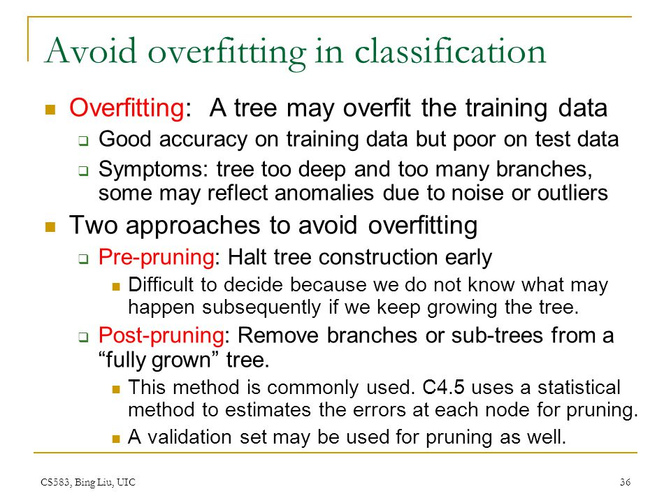 CS583, Bing Liu, UIC 36 Avoid overfitting in classification Overfitting: A tree may overfit the training data  Good accuracy on training data but poo