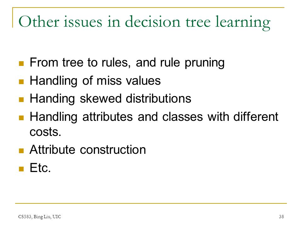 CS583, Bing Liu, UIC 38 Other issues in decision tree learning From tree to rules, and rule pruning Handling of miss values Handing skewed distributio