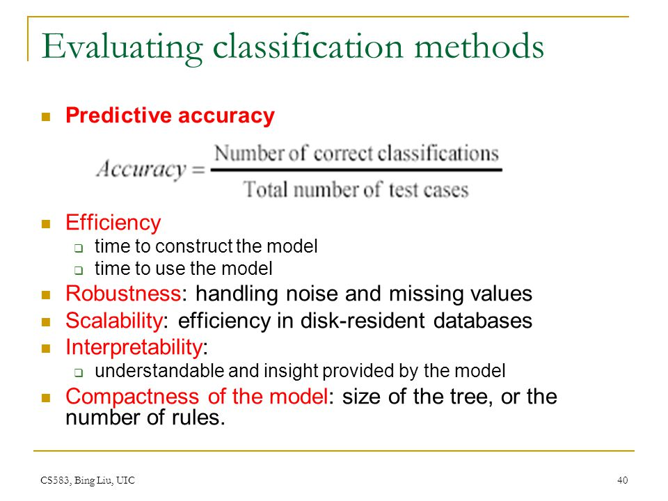 CS583, Bing Liu, UIC 40 Evaluating classification methods Predictive accuracy Efficiency  time to construct the model  time to use the model Robustn