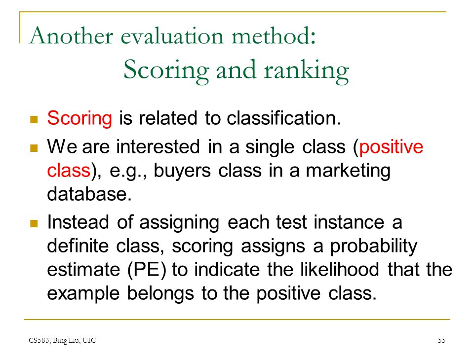 CS583, Bing Liu, UIC 55 Another evaluation method : Scoring and ranking Scoring is related to classification. We are interested in a single class (pos