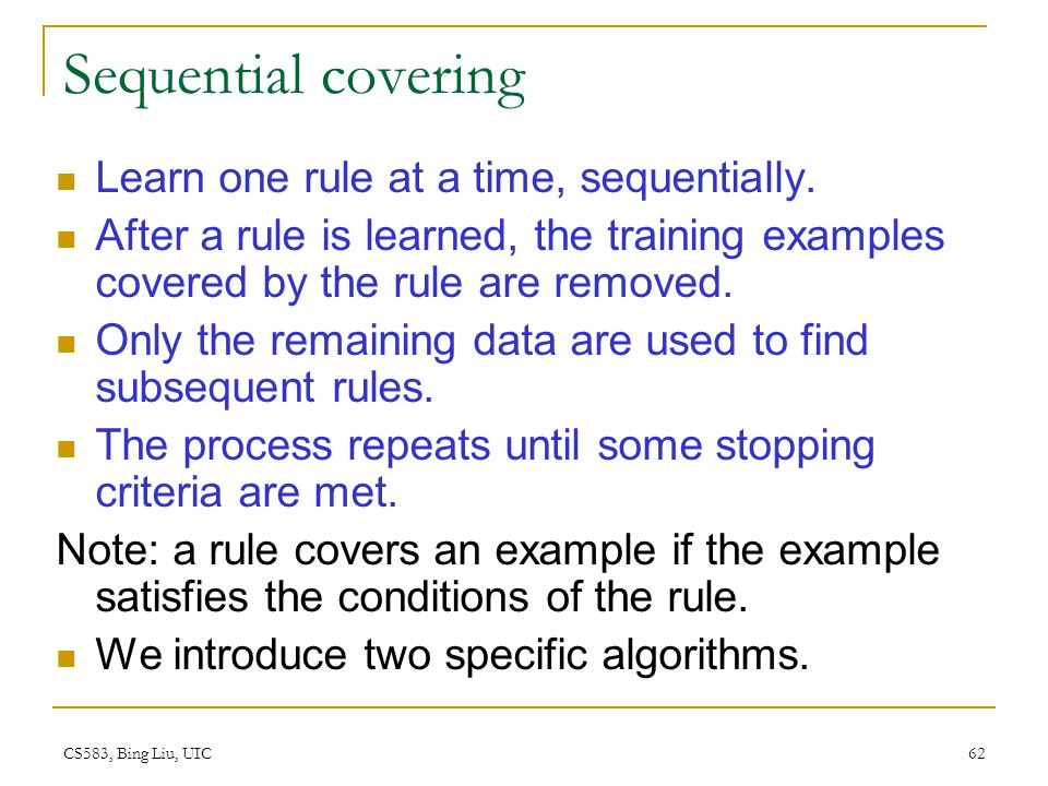 CS583, Bing Liu, UIC 62 Sequential covering Learn one rule at a time, sequentially. After a rule is learned, the training examples covered by the rule