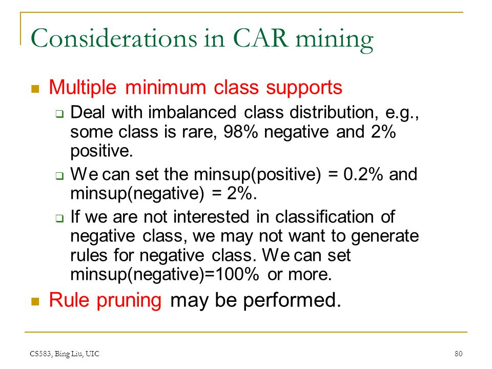 CS583, Bing Liu, UIC 80 Considerations in CAR mining Multiple minimum class supports  Deal with imbalanced class distribution, e.g., some class is ra