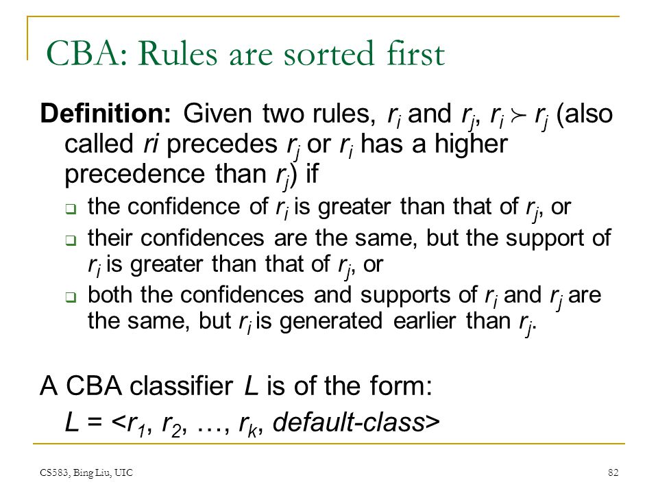 CS583, Bing Liu, UIC 82 CBA: Rules are sorted first Definition: Given two rules, r i and r j, r i  r j (also called ri precedes r j or r i has a high