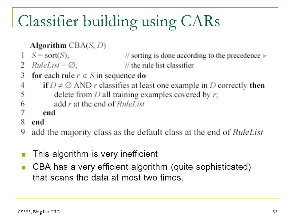 CS583, Bing Liu, UIC 83 Classifier building using CARs This algorithm is very inefficient CBA has a very efficient algorithm (quite sophisticated) tha