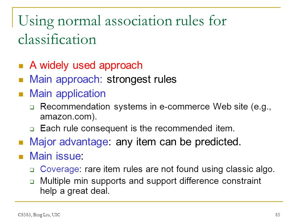 CS583, Bing Liu, UIC 85 Using normal association rules for classification A widely used approach Main approach: strongest rules Main application  Rec