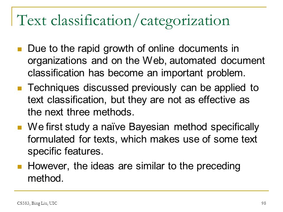 CS583, Bing Liu, UIC 98 Text classification/categorization Due to the rapid growth of online documents in organizations and on the Web, automated docu