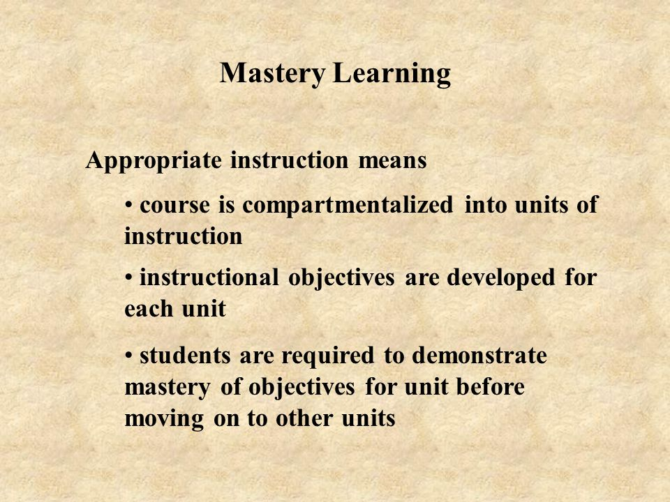 Mastery Learning Appropriate instruction means course is compartmentalized into units of instruction instructional objectives are developed for each u