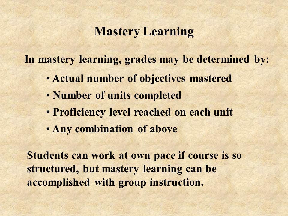 Mastery Learning In mastery learning, grades may be determined by: Actual number of objectives mastered Number of units completed Proficiency level re