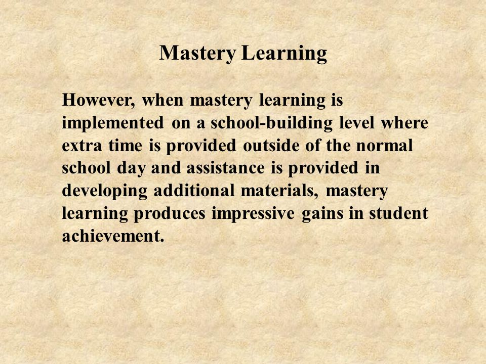 Mastery Learning However, when mastery learning is implemented on a school-building level where extra time is provided outside of the normal school da