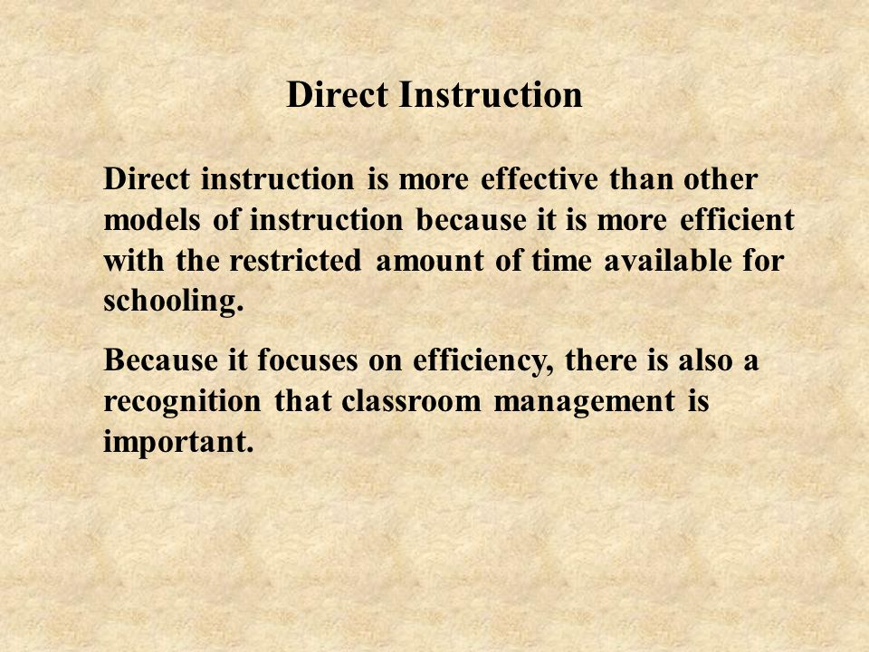 Direct Instruction Direct instruction is more effective than other models of instruction because it is more efficient with the restricted amount of ti
