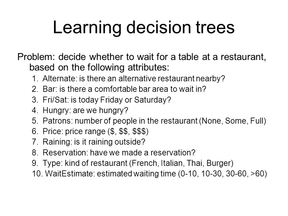 Learning decision trees Problem: decide whether to wait for a table at a restaurant, based on the following attributes: 1.Alternate: is there an alternative restaurant nearby.