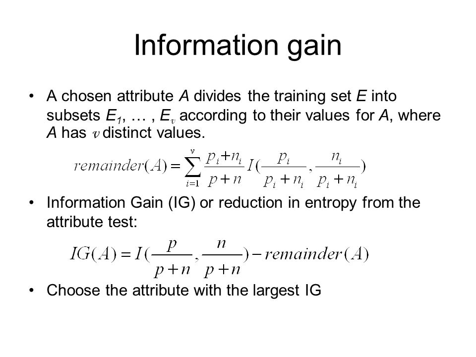 Information gain A chosen attribute A divides the training set E into subsets E 1, …, E v according to their values for A, where A has v distinct values.