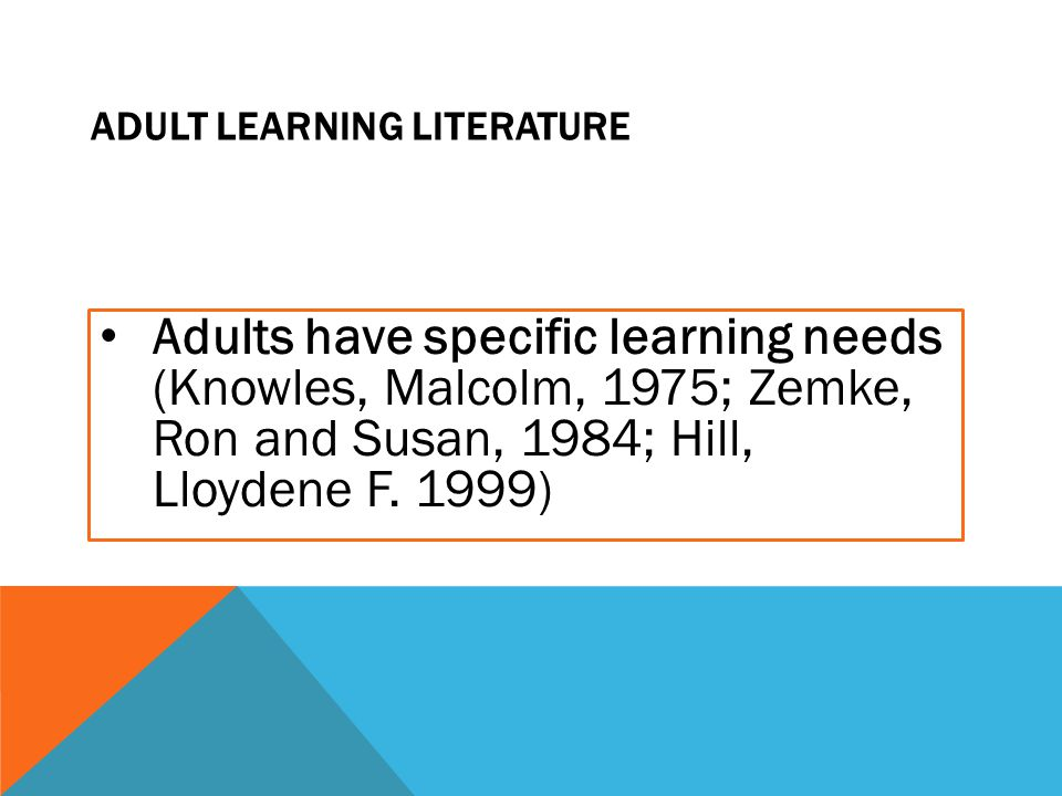ADULT LEARNING LITERATURE Adults have specific learning needs (Knowles, Malcolm, 1975; Zemke, Ron and Susan, 1984; Hill, Lloydene F. 1999)