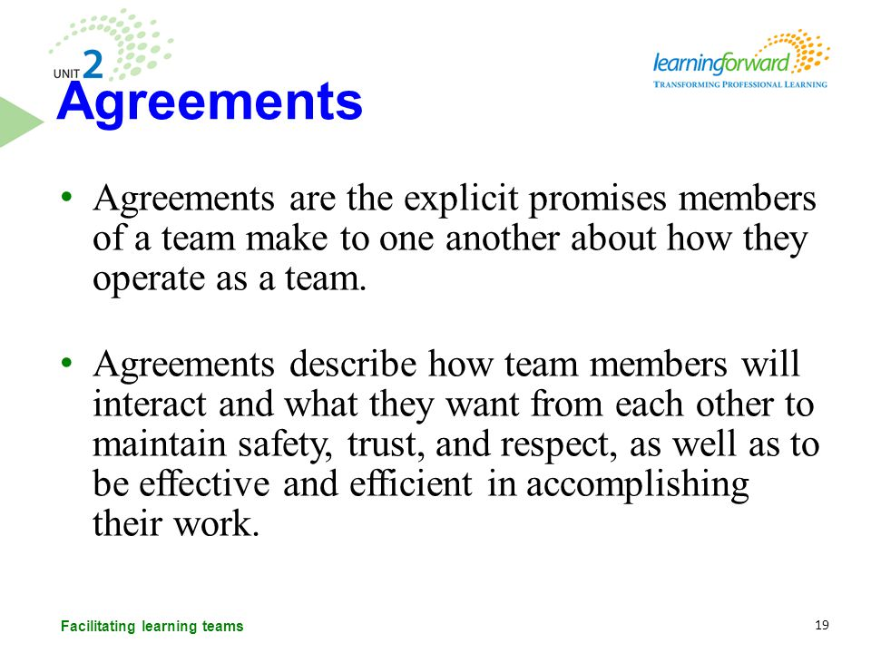 Agreements are the explicit promises members of a team make to one another about how they operate as a team. Agreements describe how team members will