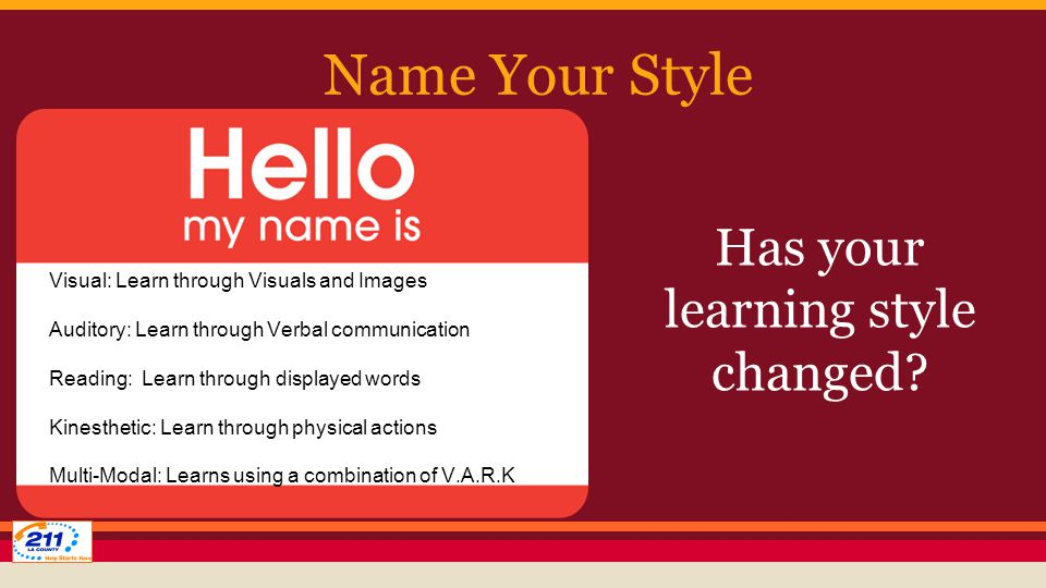 Name Your Style Visual: Learn through Visuals and Images Auditory: Learn through Verbal communication Reading: Learn through displayed words Kinesthetic: Learn through physical actions Multi-Modal: Learns using a combination of V.A.R.K Has your learning style changed