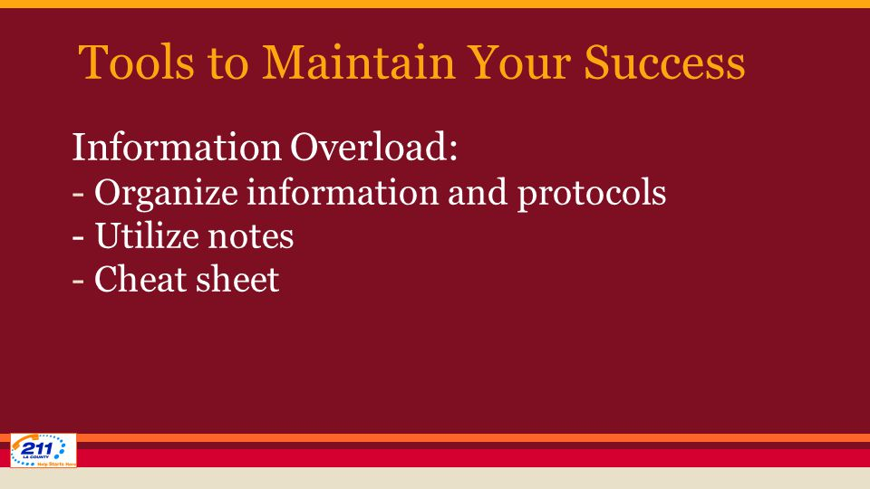 Tools to Maintain Your Success Information Overload: - Organize information and protocols - Utilize notes - Cheat sheet