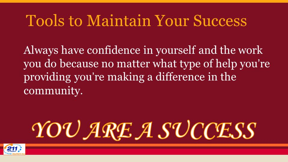 Tools to Maintain Your Success Always have confidence in yourself and the work you do because no matter what type of help you're providing you're making a difference in the community.
