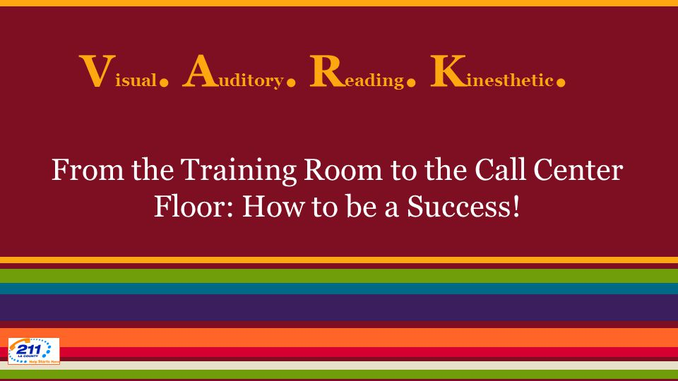 V isual. A uditory. R eading. K inesthetic. From the Training Room to the Call Center Floor: How to be a Success!