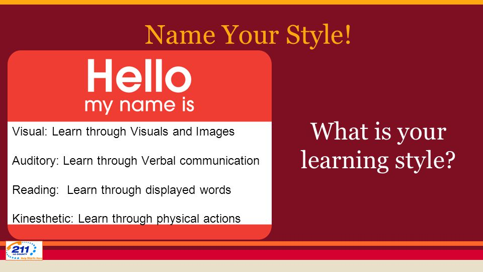 Name Your Style! Visual: Learn through Visuals and Images Auditory: Learn through Verbal communication Reading: Learn through displayed words Kinesthe
