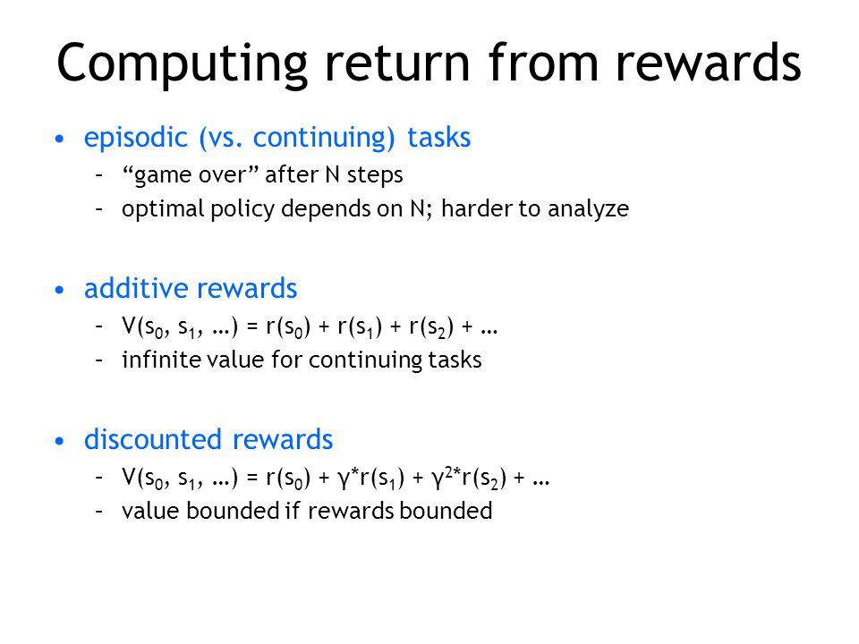 "Computing return from rewards episodic (vs. continuing) tasks –""game over"" after N steps –optimal policy depends on N; harder to analyze additive rewa"