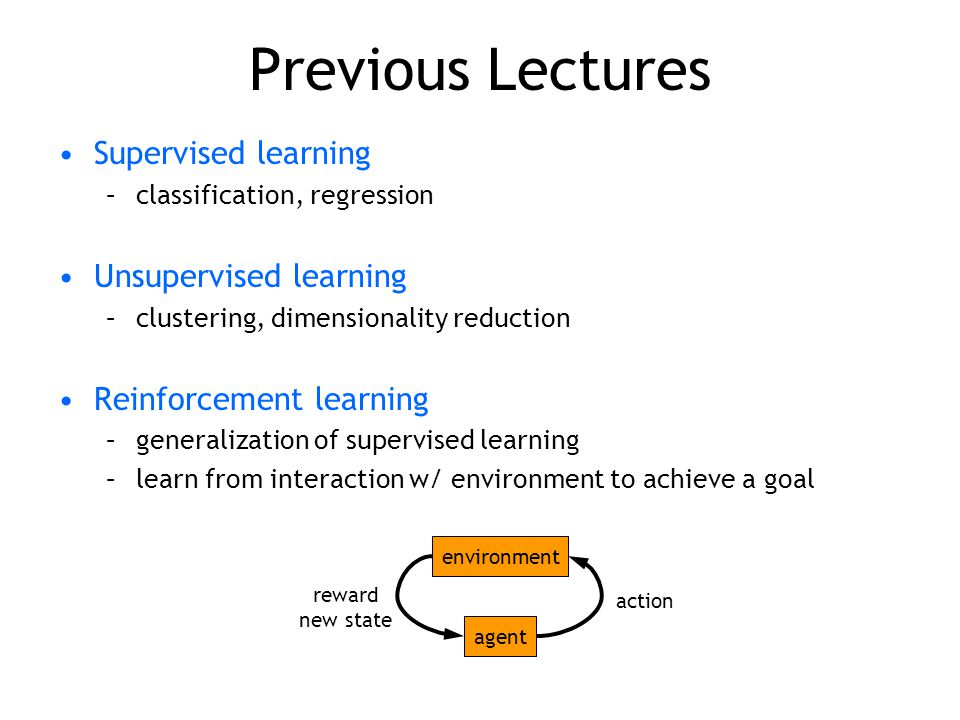 Previous Lectures Supervised learning –classification, regression Unsupervised learning –clustering, dimensionality reduction Reinforcement learning –