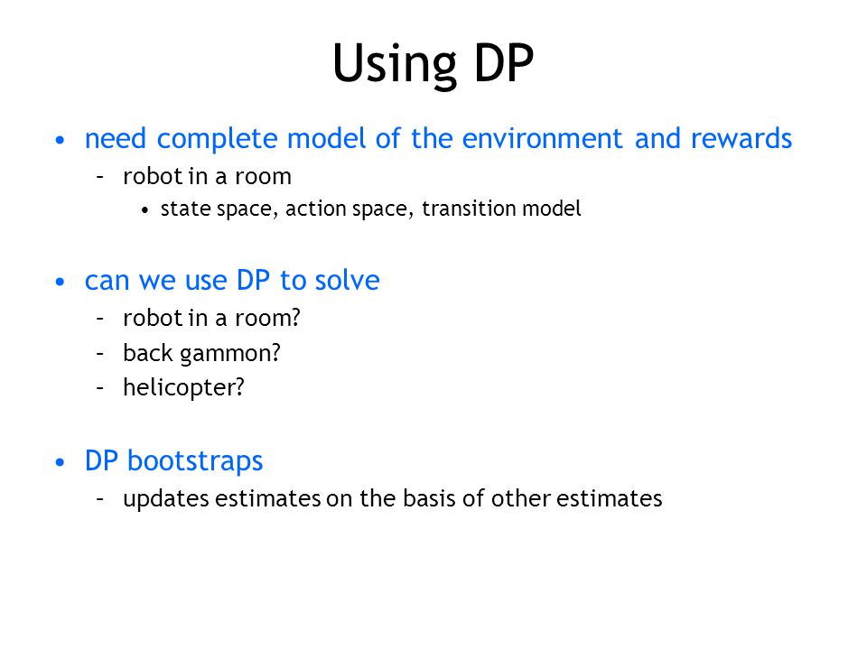 Using DP need complete model of the environment and rewards –robot in a room state space, action space, transition model can we use DP to solve –robot in a room.