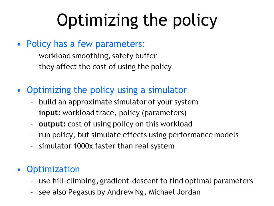 Optimizing the policy Policy has a few parameters: –workload smoothing, safety buffer –they affect the cost of using the policy Optimizing the policy