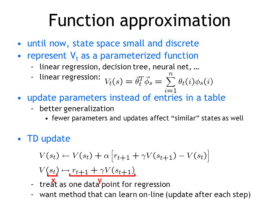 Function approximation until now, state space small and discrete represent V t as a parameterized function –linear regression, decision tree, neural n