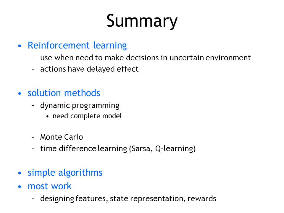 Summary Reinforcement learning –use when need to make decisions in uncertain environment –actions have delayed effect solution methods –dynamic progra