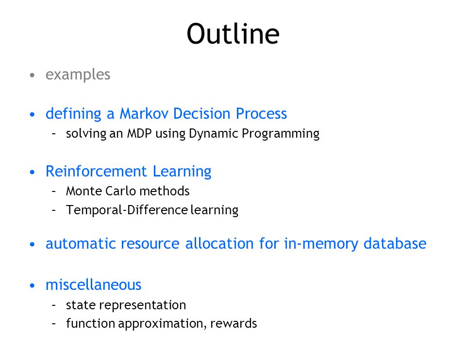 Outline examples defining a Markov Decision Process –solving an MDP using Dynamic Programming Reinforcement Learning –Monte Carlo methods –Temporal-Difference learning automatic resource allocation for in-memory database miscellaneous –state representation –function approximation, rewards