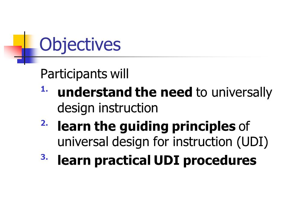 Objectives Participants will 1.understand the need to universally design instruction 2.learn the guiding principles of universal design for instructio
